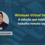 Windows Virtual Desktop - A solução que habilita o trabalho remoto seguro