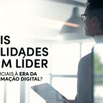 Quais qualidades de um líder são essenciais à era da Transformação Digital?